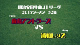 2017 J1 第32節 鹿島アントラーズ VS 浦和レッズ